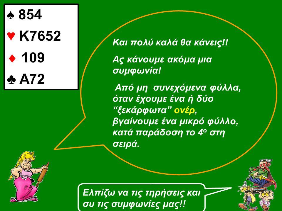 """♠ 854 ♥ Κ7652  109 ♣ Α72 Και πολύ καλά θα κάνεις!! Ας κάνουμε ακόμα μια συμφωνία! Από μη συνεχόμενα φύλλα, όταν έχουμε ένα ή δύο """"ξεκάρφωτα"""" ονέρ, βγ"""