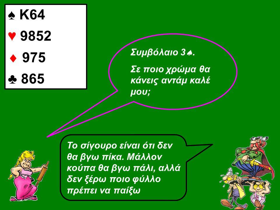 ♠ Κ64 ♥ 9852  975 ♣ 865 Συμβόλαιο 3 .