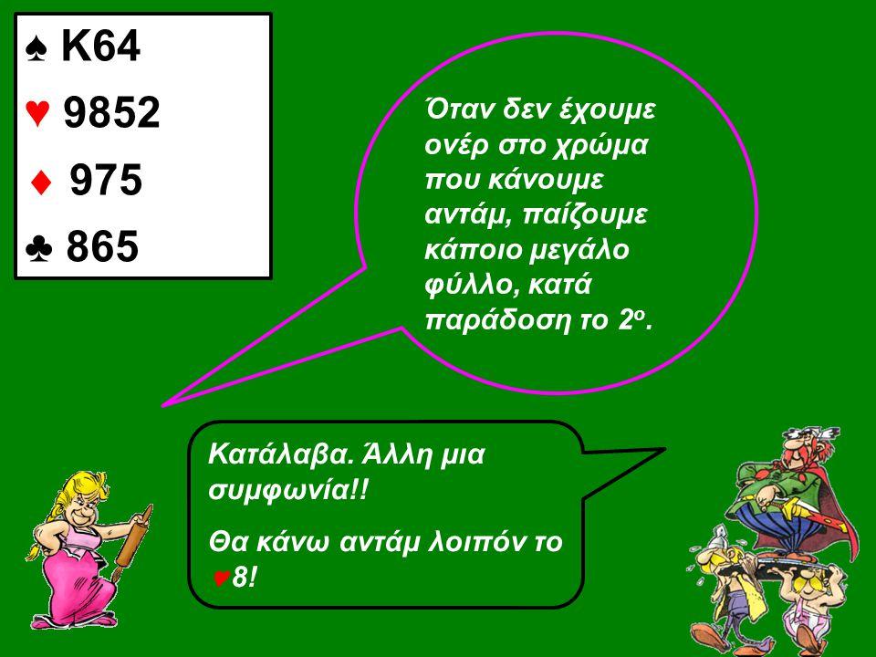♠ Κ64 ♥ 9852  975 ♣ 865 Όταν δεν έχουμε ονέρ στο χρώμα που κάνουμε αντάμ, παίζουμε κάποιο μεγάλο φύλλο, κατά παράδοση το 2 ο. Κατάλαβα. Άλλη μια συμφ