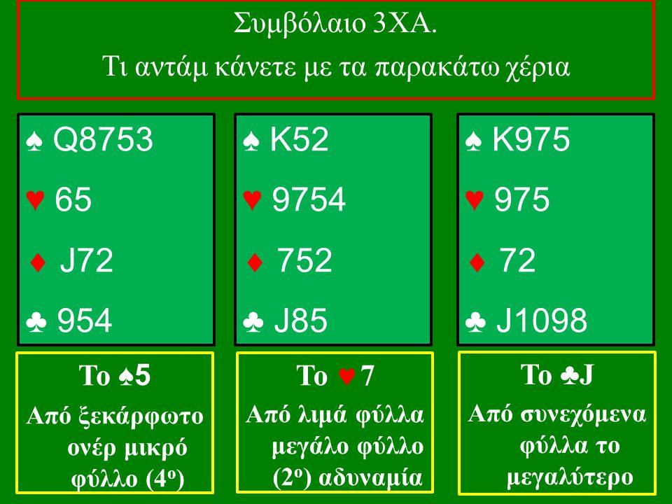 ♠ Q8753 ♥ 65  J72 ♣ 954 Το ♠5 Από ξεκάρφωτο ονέρ μικρό φύλλο (4 ο ) ♠ K52 ♥ 9754  752 ♣ J85 Το  7 Από λιμά φύλλα μεγάλο φύλλο (2 ο ) αδυναμία ♠ K975 ♥ 975  72 ♣ J1098 Το ♣ J Από συνεχόμενα φύλλα το μεγαλύτερο Συμβόλαιο 3ΧΑ.