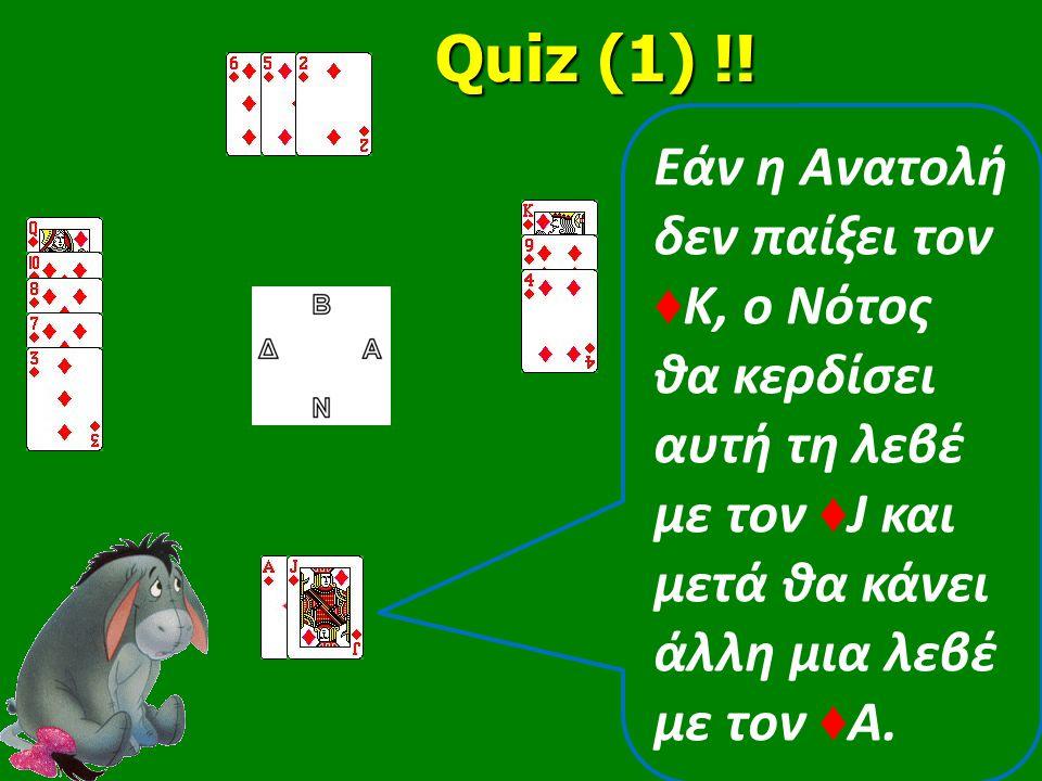 Εάν η Ανατολή δεν παίξει τον ♦ Κ, ο Νότος θα κερδίσει αυτή τη λεβέ με τον ♦ J και μετά θα κάνει άλλη μια λεβέ με τον ♦ Α. Quiz (1) !! Quiz (1) !!