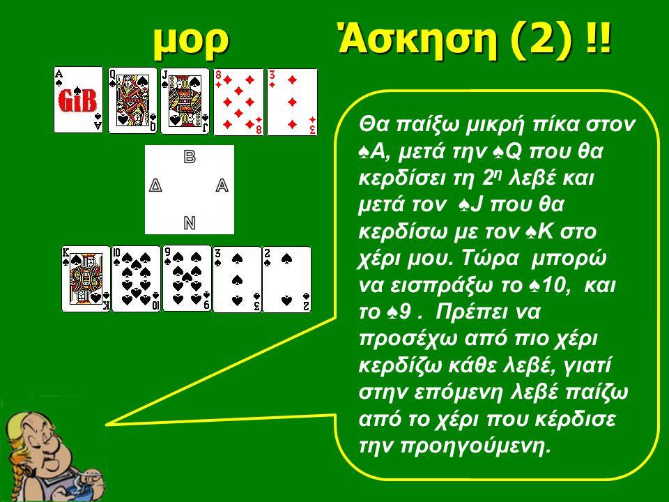 Θα παίξω μικρή πίκα στον ♠Α, μετά την ♠Q που θα κερδίσει τη 2 η λεβέ και μετά τον ♠J που θα κερδίσω με τον ♠Κ στο χέρι μου. Τώρα μπορώ να εισπράξω το