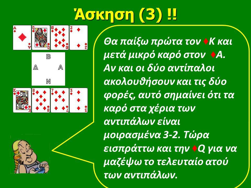 Άσκηση (3) !! Θα παίξω πρώτα τον ♦ Κ και μετά μικρό καρό στον ♦ Α. Αν και οι δύο αντίπαλοι ακολουθήσουν και τις δύο φορές, αυτό σημαίνει ότι τα καρό σ