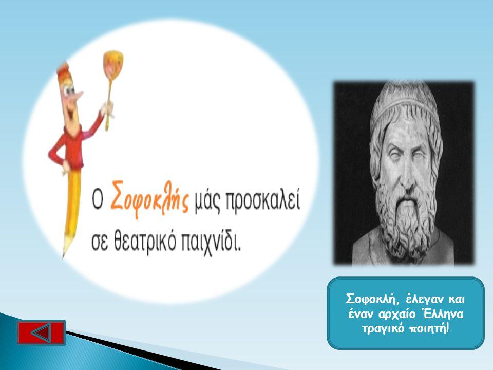 Σοφοκλή, έλεγαν και έναν αρχαίο Έλληνα τραγικό ποιητή!
