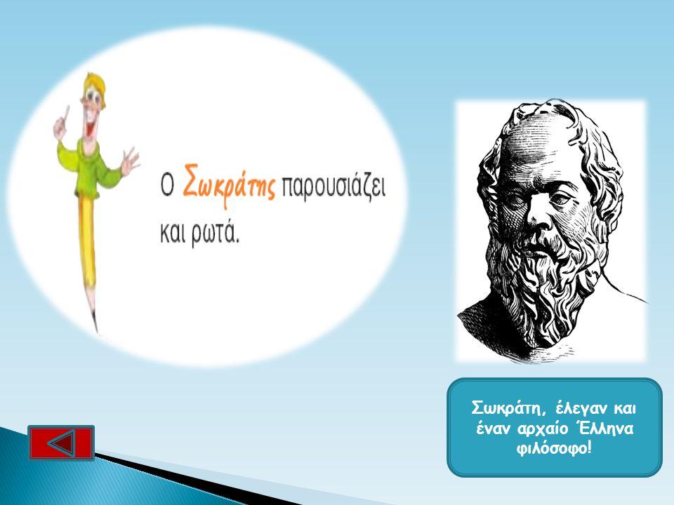 Σωκράτη, έλεγαν και έναν αρχαίο Έλληνα φιλόσοφο!