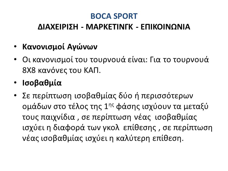 BOCA SPORT ΔΙΑΧΕΙΡΙΣΗ - ΜΑΡΚΕΤΙΝΓΚ - ΕΠΙΚΟΙΝΩΝΙΑ • Κανονισμοί Αγώνων • Οι κανονισμοί του τουρνουά είναι: Για το τουρνουά 8Χ8 κανόνες του ΚΑΠ. • Ισοβαθ