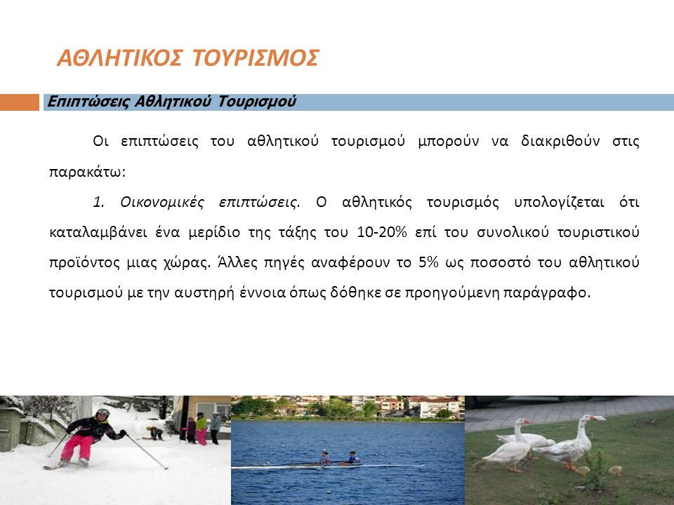 Οι επιπτώσεις του αθλητικού τουρισμού μπορούν να διακριθούν στις παρακάτω : 1. Οικονομικές επιπτώσεις. Ο αθλητικός τουρισμός υπολογίζεται ότι καταλαμβ