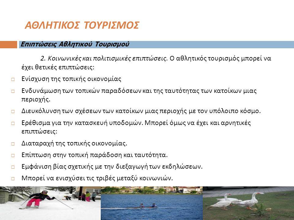 2. Κοινωνικές και πολιτισμικές επιπτώσεις. Ο αθλητικός τουρισμός μπορεί να έχει θετικές επιπτώσεις :  Ενίσχυση της τοπικής οικονομίας  Ενδυνάμωση τω