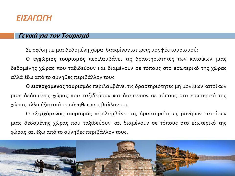 ΕΙΣΑΓΩΓΗ Γενικά για τον Τουρισμό Σε σχέση με μια δεδομένη χώρα, διακρίνονται τρεις μορφές τουρισμού : Ο εγχώριος τουρισμός περιλαμβάνει τις δραστηριότητες των κατοίκων μιας δεδομένης χώρας που ταξιδεύουν και διαμένουν σε τόπους στο εσωτερικό της χώρας αλλά έξω από το σύνηθες περιβάλλον τους Ο εισερχόμενος τουρισμός περιλαμβάνει τις δραστηριότητες μη μονίμων κατοίκων μιας δεδομένης χώρας που ταξιδεύουν και διαμένουν σε τόπους στο εσωτερικό της χώρας αλλά έξω από το σύνηθες περιβάλλον του Ο εξερχόμενος τουρισμός περιλαμβάνει τις δραστηριότητες μονίμων κατοίκων μιας δεδομένης χώρας που ταξιδεύουν και διαμένουν σε τόπους στο εξωτερικό της χώρας και έξω από το σύνηθες περιβάλλον τους.