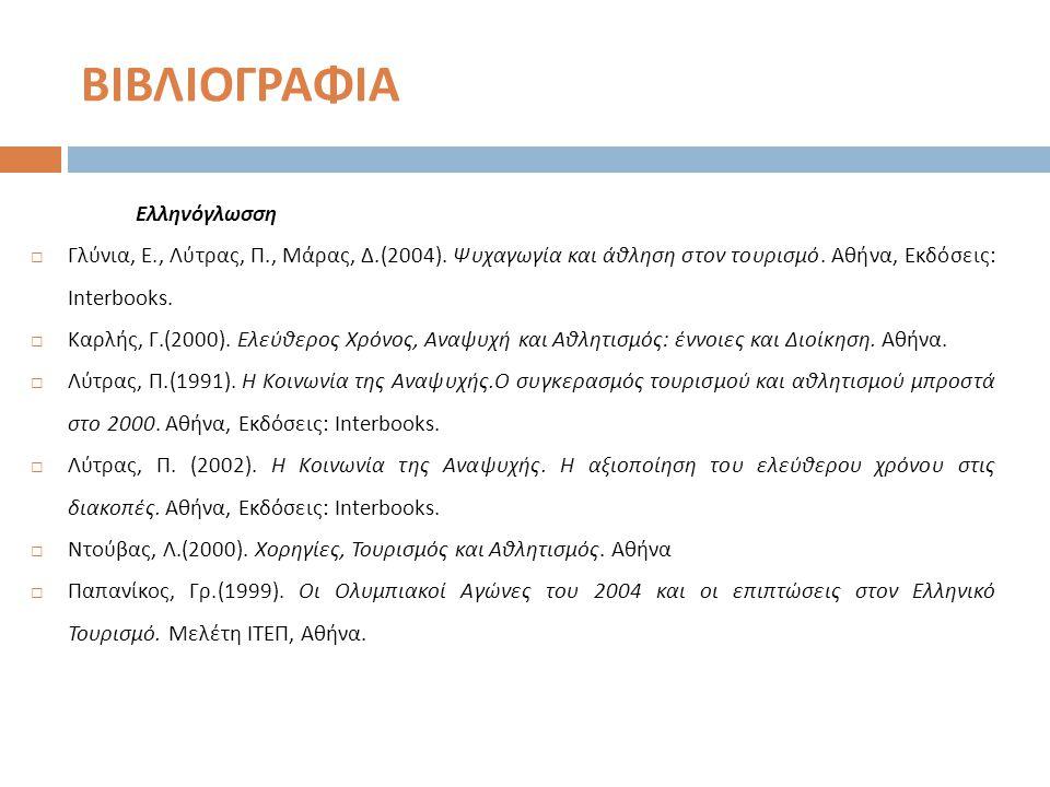 ΒΙΒΛΙΟΓΡΑΦΙΑ Ελληνόγλωσση  Γλύνια, Ε., Λύτρας, Π., Μάρας, Δ.(2004). Ψυχαγωγία και άθληση στον τουρισμό. Αθήνα, Εκδόσεις : Interbooks.  Καρλής, Γ.(20