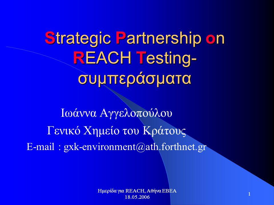 Ημερίδα για REACH, Αθήνα ΕΒΕΑ 18.05.2006 1 Strategic Partnership on REACH Testing- συμπεράσματα Ιωάννα Αγγελοπούλου Γενικό Χημείο του Κράτους E-mail : gxk-environment@ath.forthnet.gr