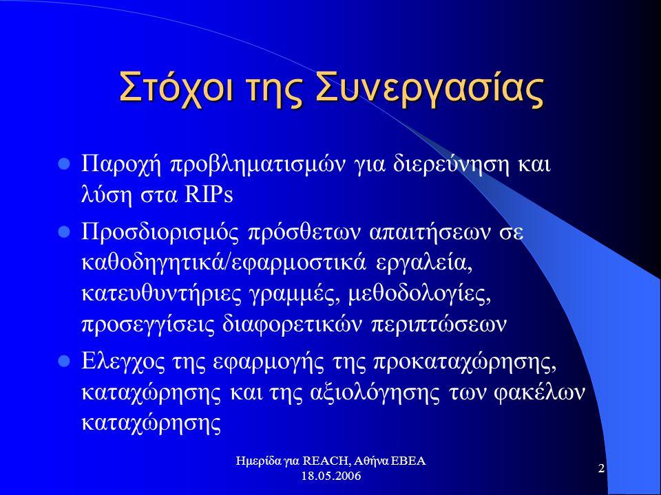 Ημερίδα για REACH, Αθήνα ΕΒΕΑ 18.05.2006 2 Στόχοι της Συνεργασίας  Παροχή προβληματισμών για διερεύνηση και λύση στα RIPs  Προσδιορισμός πρόσθετων απαιτήσεων σε καθοδηγητικά/εφαρμοστικά εργαλεία, κατευθυντήριες γραμμές, μεθοδολογίες, προσεγγίσεις διαφορετικών περιπτώσεων  Ελεγχος της εφαρμογής της προκαταχώρησης, καταχώρησης και της αξιολόγησης των φακέλων καταχώρησης