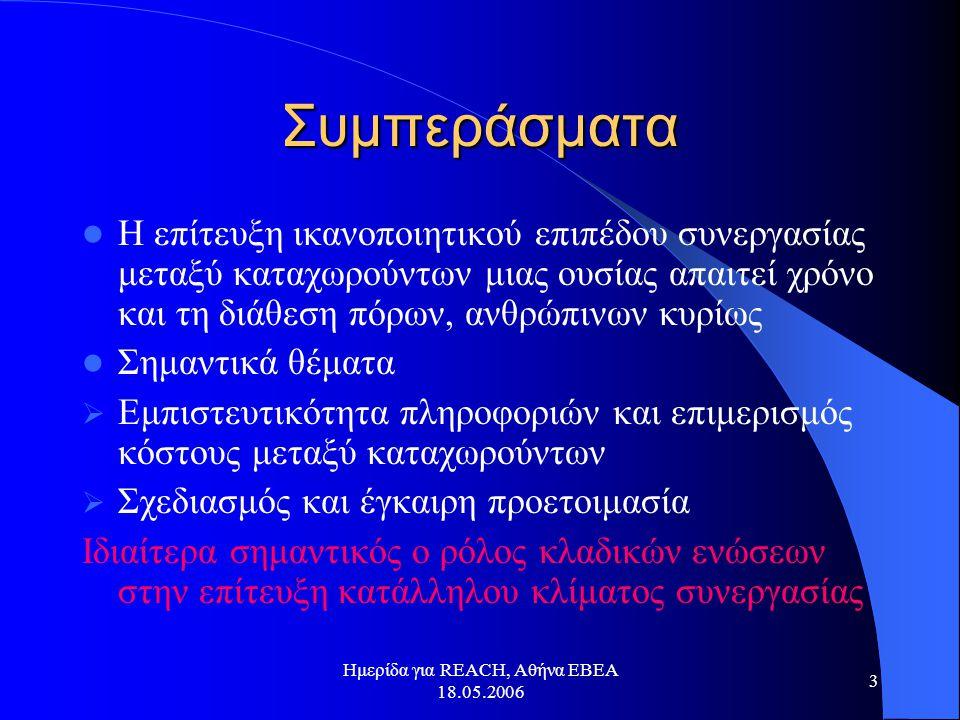 Ημερίδα για REACH, Αθήνα ΕΒΕΑ 18.05.2006 3 Συμπεράσματα  Η επίτευξη ικανοποιητικού επιπέδου συνεργασίας μεταξύ καταχωρούντων μιας ουσίας απαιτεί χρόν