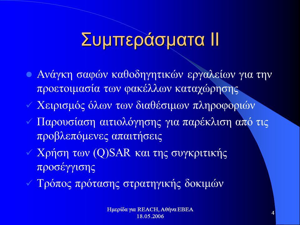 Ημερίδα για REACH, Αθήνα ΕΒΕΑ 18.05.2006 4 Συμπεράσματα ΙΙ  Ανάγκη σαφών καθοδηγητικών εργαλείων για την προετοιμασία των φακέλλων καταχώρησης  Χειρισμός όλων των διαθέσιμων πληροφοριών  Παρουσίαση αιτιολόγησης για παρέκλιση από τις προβλεπόμενες απαιτήσεις  Χρήση των (Q)SAR και της συγκριτικής προσέγγισης  Τρόπος πρότασης στρατηγικής δοκιμών