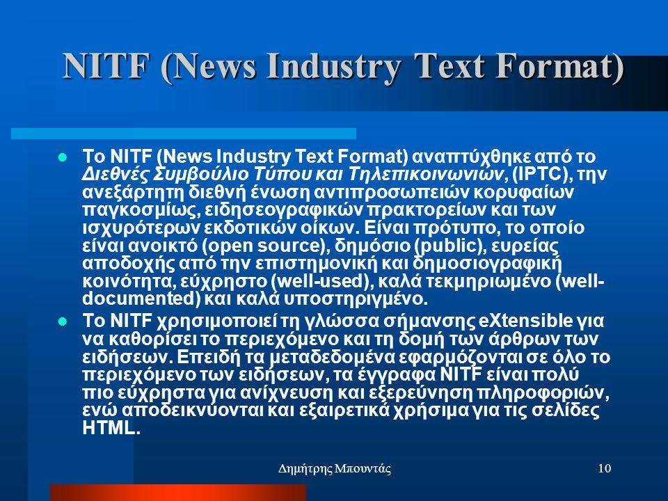 Δημήτρης Μπουντάς10 NITF (News Industry Text Format)  Το NITF (News Industry Text Format) αναπτύχθηκε από το Διεθνές Συμβούλιο Τύπου και Τηλεπικοινωνιών, (IPTC), την ανεξάρτητη διεθνή ένωση αντιπροσωπειών κορυφαίων παγκοσμίως, ειδησεογραφικών πρακτορείων και των ισχυρότερων εκδοτικών οίκων.