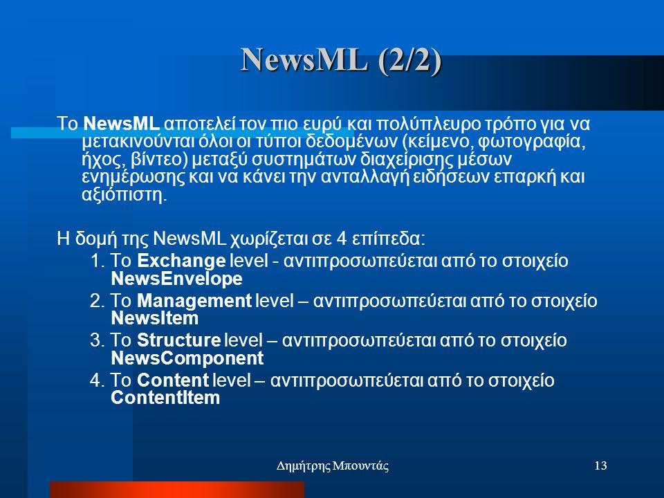 Δημήτρης Μπουντάς13 NewsML (2/2) Το NewsML αποτελεί τον πιο ευρύ και πολύπλευρο τρόπο για να μετακινούνται όλοι οι τύποι δεδομένων (κείμενο, φωτογραφία, ήχος, βίντεο) μεταξύ συστημάτων διαχείρισης μέσων ενημέρωσης και να κάνει την ανταλλαγή ειδήσεων επαρκή και αξιόπιστη.