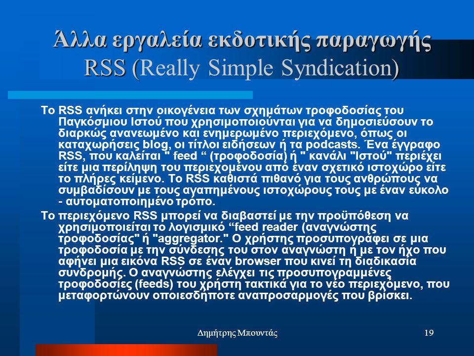 Δημήτρης Μπουντάς19 Άλλα εργαλεία εκδοτικής παραγωγής RSS () Άλλα εργαλεία εκδοτικής παραγωγής RSS (Really Simple Syndication) Το RSS ανήκει στην οικογένεια των σχημάτων τροφοδοσίας του Παγκόσμιου Ιστού που χρησιμοποιούνται για να δημοσιεύσουν το διαρκώς ανανεωμένο και ενημερωμένο περιεχόμενο, όπως οι καταχωρήσεις blog, οι τίτλοι ειδήσεων ή τα podcasts.