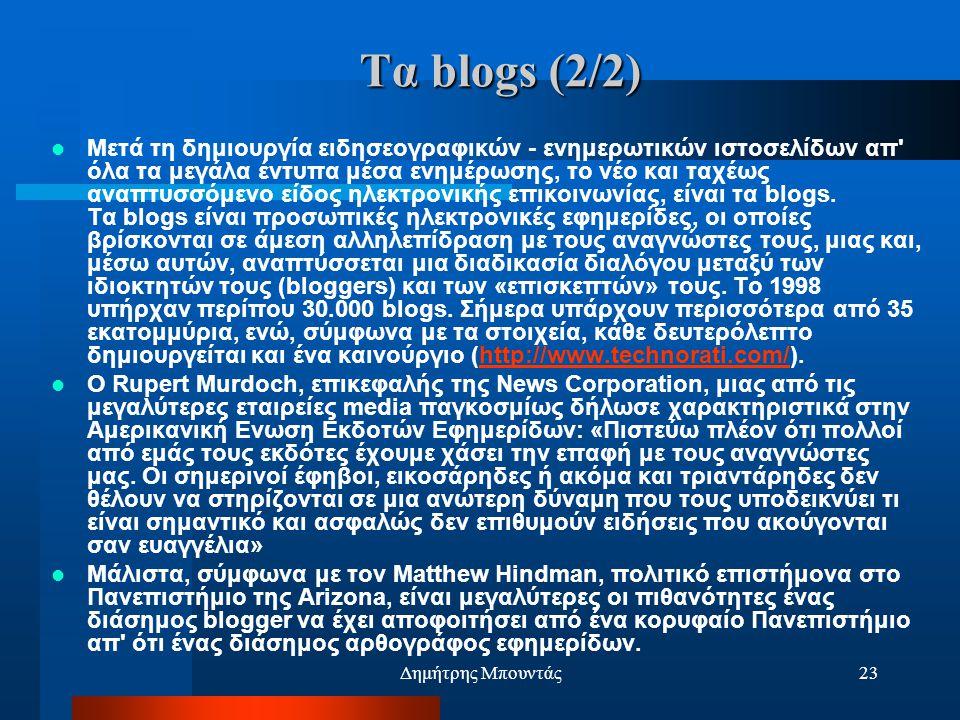 Δημήτρης Μπουντάς23 Τα blogs (2/2)  Μετά τη δημιουργία ειδησεογραφικών - ενημερωτικών ιστοσελίδων απ όλα τα μεγάλα έντυπα μέσα ενημέρωσης, το νέο και ταχέως αναπτυσσόμενο είδος ηλεκτρονικής επικοινωνίας, είναι τα blogs.