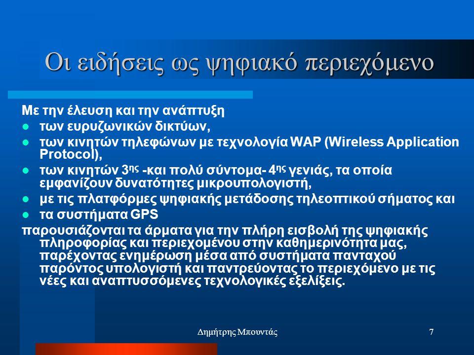 Δημήτρης Μπουντάς7 Οι ειδήσεις ως ψηφιακό περιεχόμενο Με την έλευση και την ανάπτυξη  των ευρυζωνικών δικτύων,  των κινητών τηλεφώνων με τεχνολογία WAP (Wireless Application Protocol),  των κινητών 3 ης -και πολύ σύντομα- 4 ης γενιάς, τα οποία εμφανίζουν δυνατότητες μικρουπολογιστή,  με τις πλατφόρμες ψηφιακής μετάδοσης τηλεοπτικού σήματος και  τα συστήματα GPS παρουσιάζονται τα άρματα για την πλήρη εισβολή της ψηφιακής πληροφορίας και περιεχομένου στην καθημερινότητα μας, παρέχοντας ενημέρωση μέσα από συστήματα πανταχού παρόντος υπολογιστή και παντρεύοντας το περιεχόμενο με τις νέες και αναπτυσσόμενες τεχνολογικές εξελίξεις.