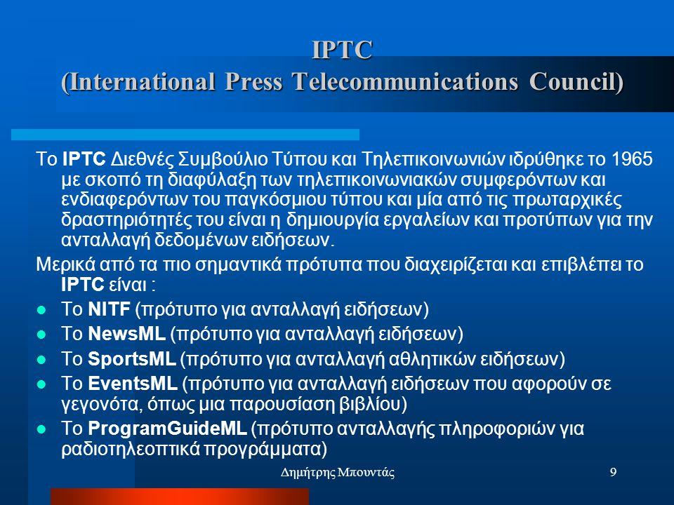 Δημήτρης Μπουντάς9 IPTC (International Press Telecommunications Council) Το IPTC Διεθνές Συμβούλιο Τύπου και Τηλεπικοινωνιών ιδρύθηκε το 1965 με σκοπό τη διαφύλαξη των τηλεπικοινωνιακών συμφερόντων και ενδιαφερόντων του παγκόσμιου τύπου και μία από τις πρωταρχικές δραστηριότητές του είναι η δημιουργία εργαλείων και προτύπων για την ανταλλαγή δεδομένων ειδήσεων.