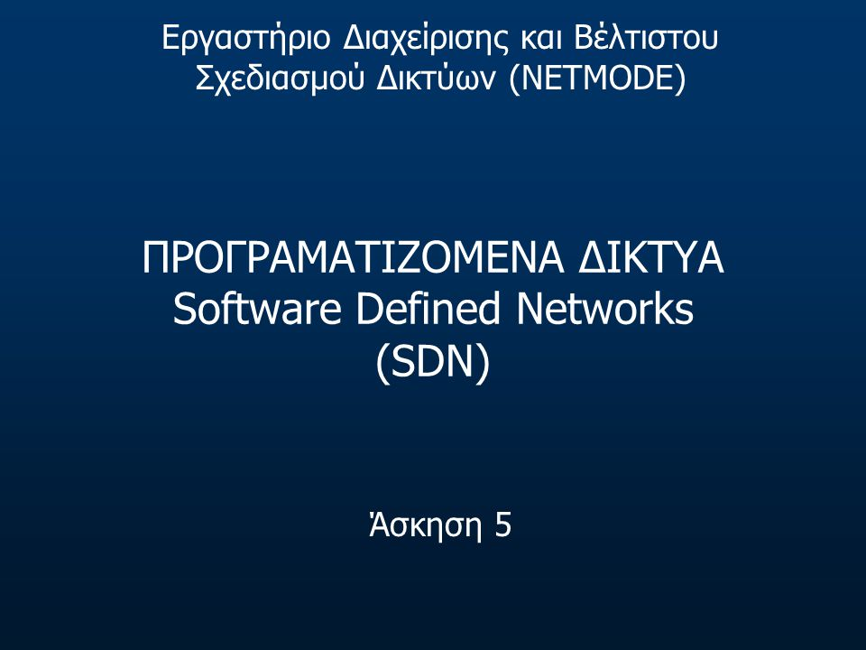 ΠΡΟΓΡΑΜΑΤΙΖΟΜΕΝΑ ΔΙΚΤΥΑ Software Defined Networks (SDN) Άσκηση 5 Εργαστήριο Διαχείρισης και Βέλτιστου Σχεδιασμού Δικτύων (NETMODE)