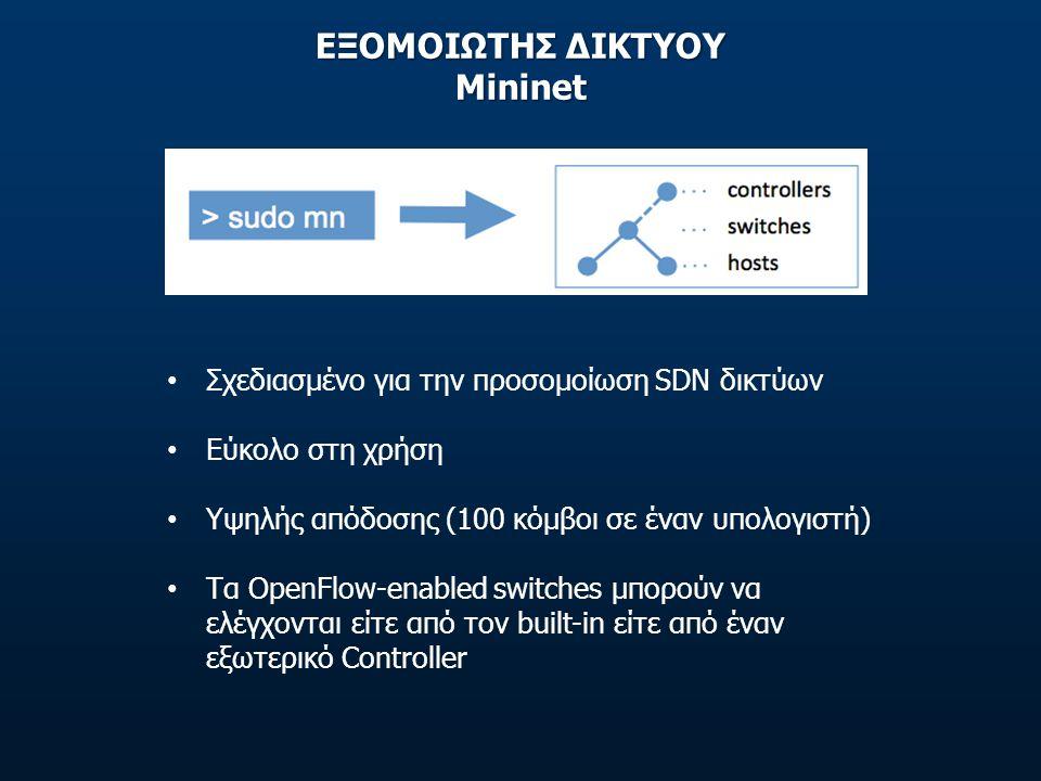 ΕΞΟΜΟΙΩΤΗΣ ΔΙΚΤΥΟΥ Mininet • Σχεδιασμένο για την προσομοίωση SDN δικτύων • Εύκολο στη χρήση • Υψηλής απόδοσης (100 κόμβοι σε έναν υπολογιστή) • Τα Ope