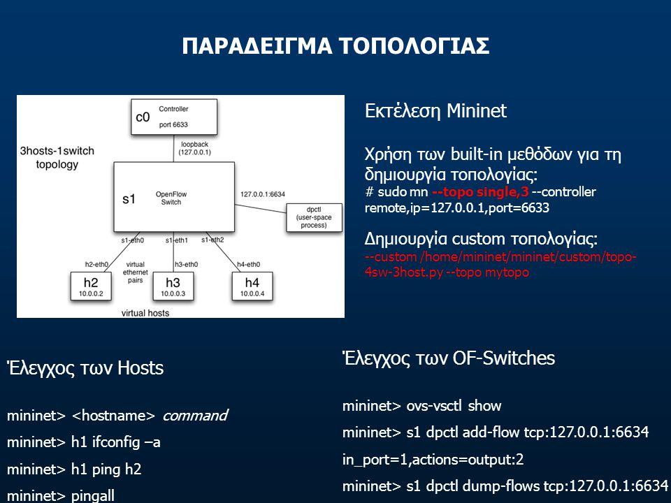 ΠΑΡΑΔΕΙΓΜΑ ΤΟΠΟΛΟΓΙΑΣ Εκτέλεση Mininet Χρήση των built-in μεθόδων για τη δημιουργία τοπολογίας: # sudo mn --topo single,3 --controller remote,ip=127.0.0.1,port=6633 Δημιουργία custom τοπολογίας: --custom /home/mininet/mininet/custom/topo- 4sw-3host.py --topo mytopo Έλεγχος των Hosts mininet> command mininet> h1 ifconfig –a mininet> h1 ping h2 mininet> pingall Έλεγχος των OF-Switches mininet> ovs-vsctl show mininet> s1 dpctl add-flow tcp:127.0.0.1:6634 in_port=1,actions=output:2 mininet> s1 dpctl dump-flows tcp:127.0.0.1:6634