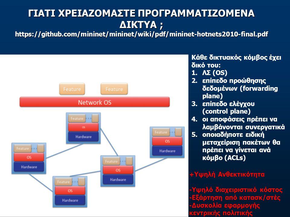 ΓΙΑΤΙ ΧΡΕΙΑΖΟΜΑΣΤΕ ΠΡΟΓΡΑΜΜΑΤΙΖΟΜΕΝΑ ΔΙΚΤΥΑ ; https://github.com/mininet/mininet/wiki/pdf/mininet-hotnets2010-final.pdf Κάθε δικτυακός κόμβος έχει δικό του: 1.ΛΣ (OS) 2.επίπεδο προώθησης δεδομένων (forwarding plane) 3.επίπεδο ελέγχου (control plane) 4.οι αποφάσεις πρέπει να λαμβάνονται συνεργατικά 5.οποιαδήποτε ειδική μεταχείριση πακέτων θα πρέπει να γίνεται ανά κόμβο (ACLs) +Υψηλή Ανθεκτικότητα -Υψηλό διαχειριστικό κόστος -Εξάρτηση από κατασκ/στές -Δυσκολία εφαρμογής κεντρικής πολιτικής