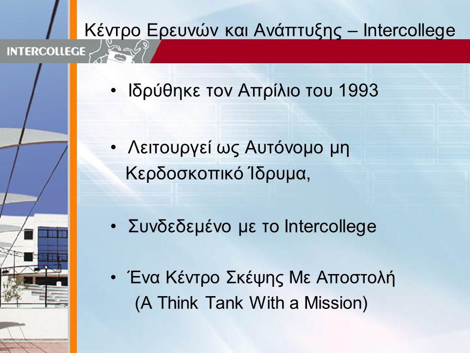 Κέντρο Ερευνών και Ανάπτυξης – Intercollege •Ιδρύθηκε τον Απρίλιο του 1993 •Λειτουργεί ως Αυτόνομο μη Κερδοσκοπικό Ίδρυμα, •Συνδεδεμένο με το Intercollege •Ένα Κέντρο Σκέψης Με Αποστολή (A Think Tank With a Mission)