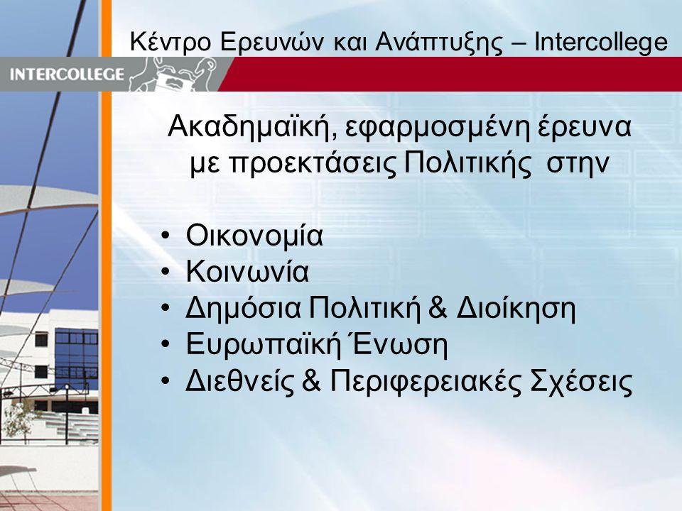 Κέντρο Ερευνών και Ανάπτυξης – Intercollege Ακαδημαϊκή, εφαρμοσμένη έρευνα με προεκτάσεις Πολιτικής στην •Οικονομία •Κοινωνία •Δημόσια Πολιτική & Διοίκηση •Ευρωπαϊκή Ένωση •Διεθνείς & Περιφερειακές Σχέσεις