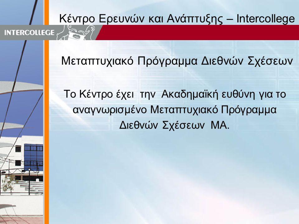 Κέντρο Ερευνών και Ανάπτυξης – Intercollege Μεταπτυχιακό Πρόγραμμα Διεθνών Σχέσεων Το Κέντρο έχει την Ακαδημαϊκή ευθύνη για το αναγνωρισμένο Μεταπτυχιακό Πρόγραμμα Διεθνών Σχέσεων ΜΑ.