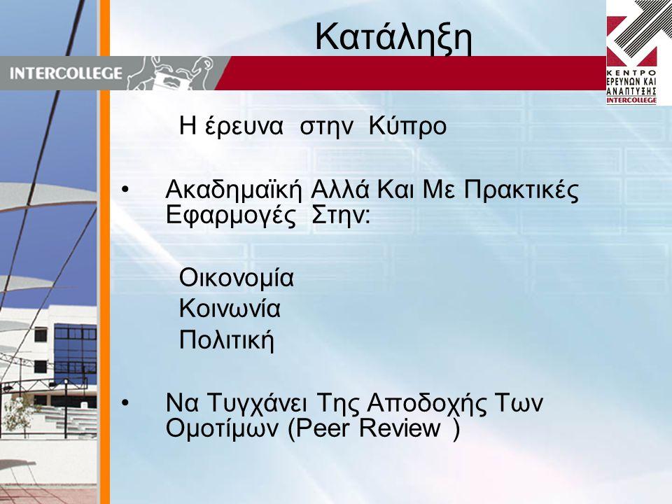 Κατάληξη Η έρευνα στην Κύπρο •Ακαδημαϊκή Αλλά Και Με Πρακτικές Εφαρμογές Στην: Οικονομία Κοινωνία Πολιτική •Να Τυγχάνει Της Αποδοχής Των Ομοτίμων (Peer Review )