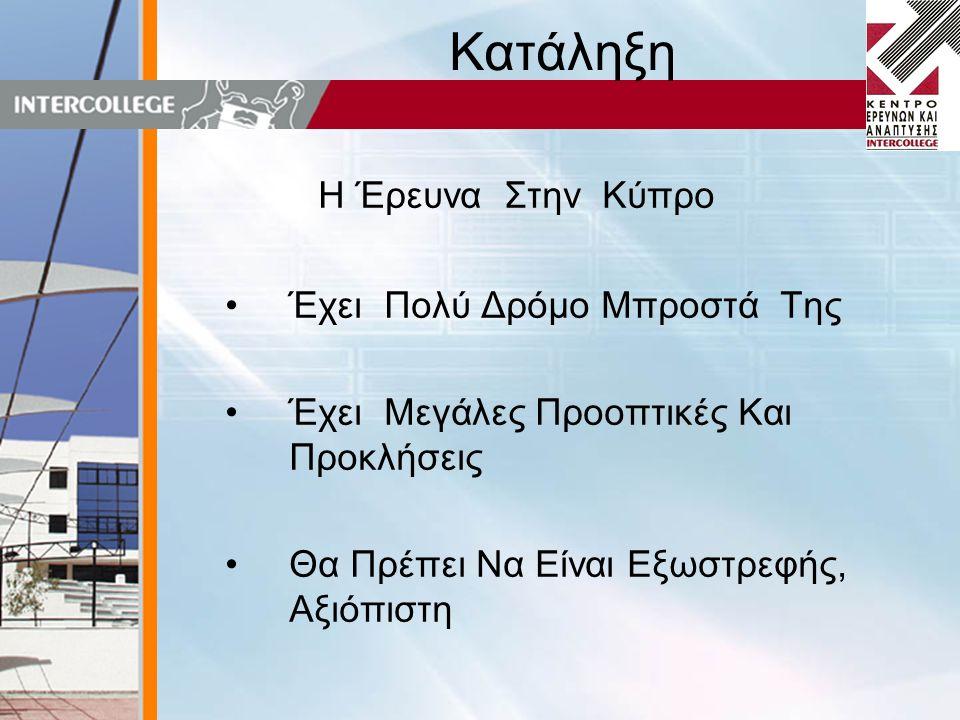Κατάληξη Η Έρευνα Στην Κύπρο •Έχει Πολύ Δρόμο Μπροστά Της •Έχει Μεγάλες Προοπτικές Και Προκλήσεις •Θα Πρέπει Να Είναι Εξωστρεφής, Αξιόπιστη