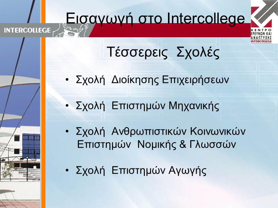 Εισαγωγή στο Intercollege Τέσσερεις Σχολές •Σχολή Διοίκησης Επιχειρήσεων •Σχολή Επιστημών Μηχανικής •Σχολή Ανθρωπιστικών Κοινωνικών Επιστημών Νομικής & Γλωσσών •Σχολή Επιστημών Αγωγής