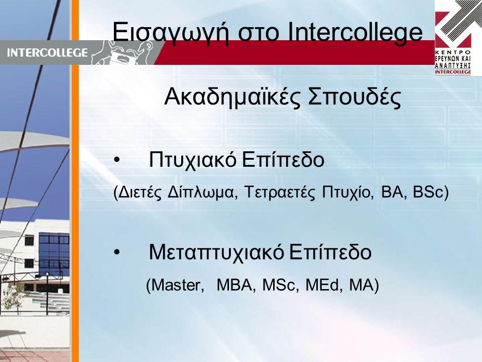 Εισαγωγή στο Intercollege Ακαδημαϊκές Σπουδές • Πτυχιακό Επίπεδο (Διετές Δίπλωμα, Τετραετές Πτυχίο, BA, ΒSc) • Μεταπτυχιακό Επίπεδο (Master, MBA, MSc, MEd, MA)