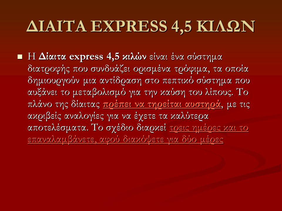ΔΙΑΙΤΑ EXPRESS 4,5 ΚΙΛΩΝ  Η Δίαιτα express 4,5 κιλών είναι ένα σύστημα διατροφής που συνδυάζει ορισμένα τρόφιμα, τα οποία δημιουργούν μια αντίδραση σ
