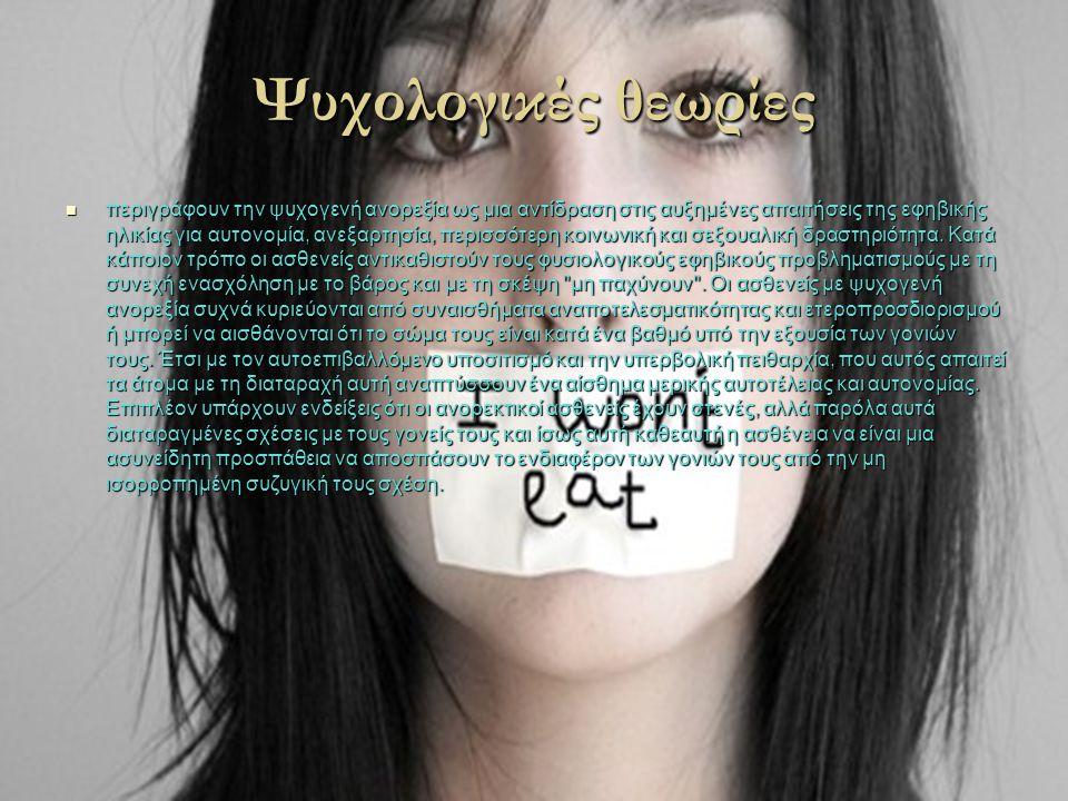 Ψυχολογικές θεωρίες  περιγράφουν την ψυχογενή ανορεξία ως μια αντίδραση στις αυξημένες απαιτήσεις της εφηβικής ηλικίας για αυτονομία, ανεξαρτησία, πε