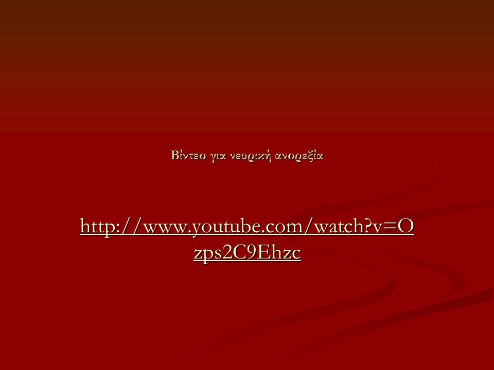 Βίντεο για νευρική ανορεξία http://www.youtube.com/watch?v=O zps2C9Ehzc http://www.youtube.com/watch?v=O zps2C9Ehzc