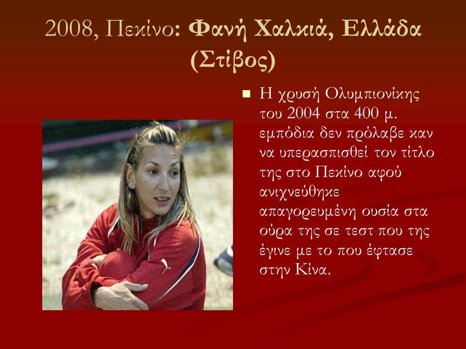 2008, Πεκίνο: Φανή Χαλκιά, Ελλάδα (Στίβος)  Η χρυσή Ολυμπιονίκης του 2004 στα 400 μ. εμπόδια δεν πρόλαβε καν να υπερασπισθεί τον τίτλο της στο Πεκίνο