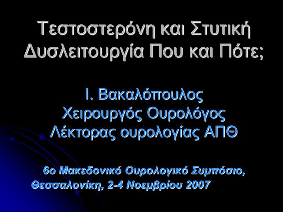 Τεστοστερόνη και Στυτική Δυσλειτουργία Που και Πότε; Ι. Βακαλόπουλος Χειρουργός Ουρολόγος Λέκτορας ουρολογίας ΑΠΘ 6ο Μακεδονικό Ουρολογικό Συμπόσιο, Θ