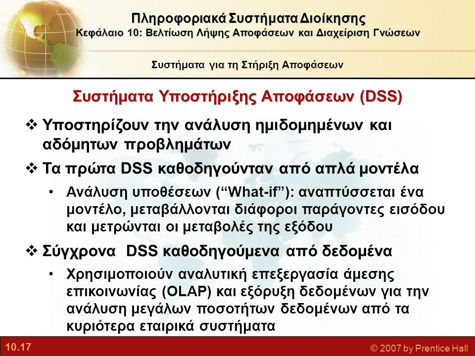 10.17 © 2007 by Prentice Hall Συστήματα Υποστήριξης Αποφάσεων (DSS)  Υποστηρίζουν την ανάλυση ημιδομημένων και αδόμητων προβλημάτων  Τα πρώτα DSS κα