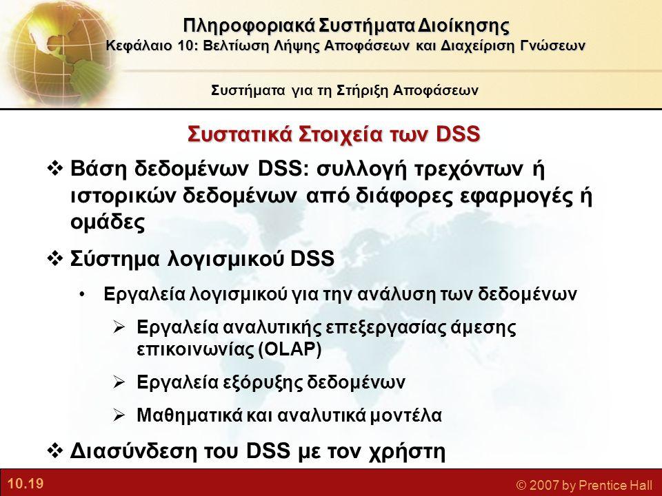 10.19 © 2007 by Prentice Hall Συστατικά Στοιχεία τωνDSS Συστατικά Στοιχεία των DSS Συστήματα για τη Στήριξη Αποφάσεων Πληροφοριακά Συστήματα Διοίκησης