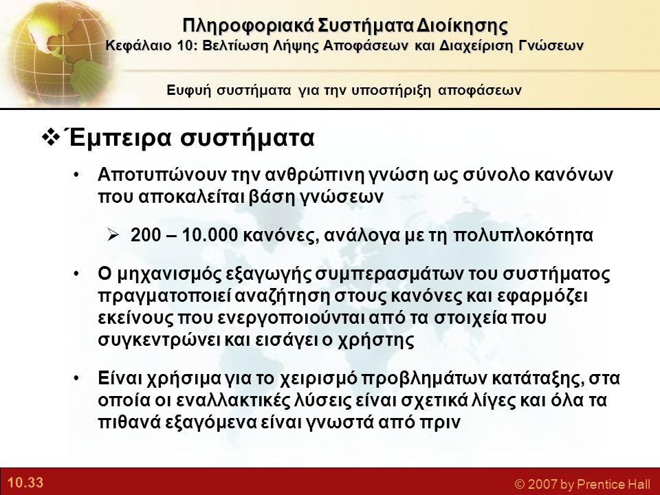 10.33 © 2007 by Prentice Hall  Έμπειρα συστήματα •Αποτυπώνουν την ανθρώπινη γνώση ως σύνολο κανόνων που αποκαλείται βάση γνώσεων  200 – 10.000 κανόν