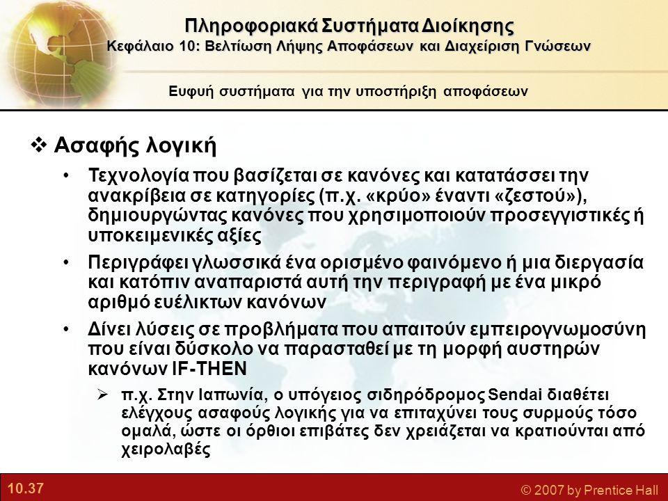 10.37 © 2007 by Prentice Hall  Ασαφής λογική •Τεχνολογία που βασίζεται σε κανόνες και κατατάσσει την ανακρίβεια σε κατηγορίες (π.χ. «κρύο» έναντι «ζε
