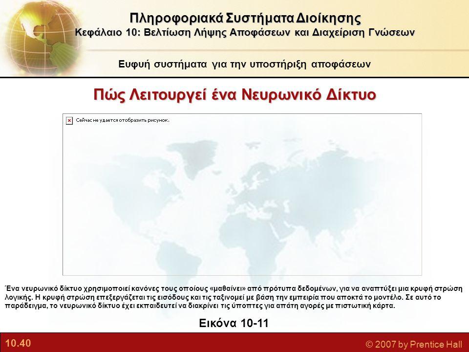 10.40 © 2007 by Prentice Hall Πληροφοριακά Συστήματα Διοίκησης Κεφάλαιο 10: Βελτίωση Λήψης Αποφάσεων και Διαχείριση Γνώσεων Εικόνα 10-11 Ένα νευρωνικό