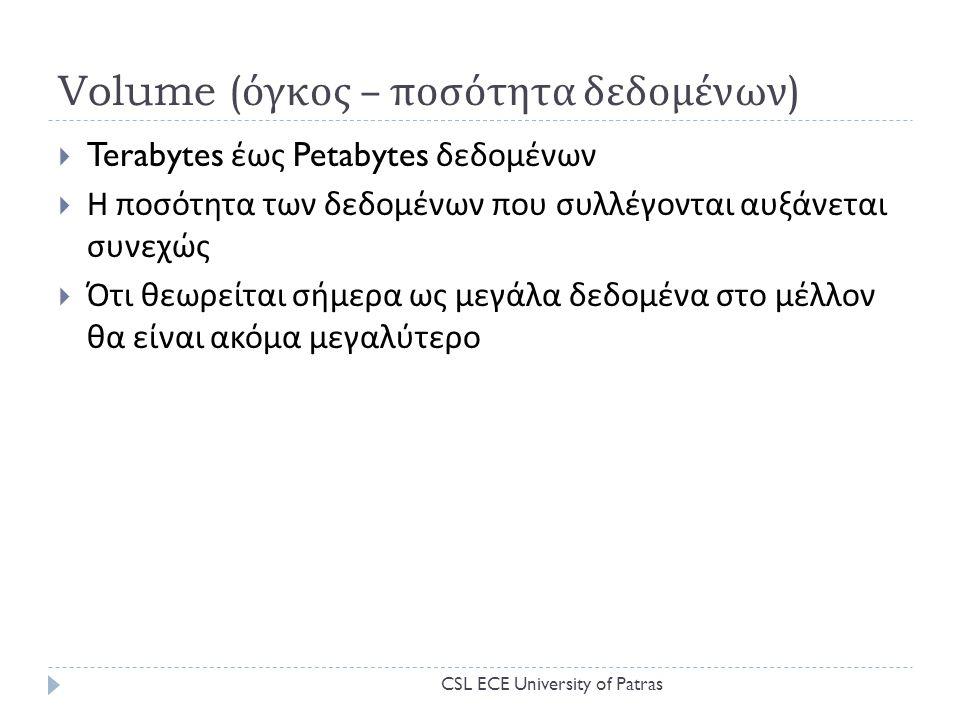 Volume ( όγκος – ποσότητα δεδομένων )  Terabytes έως Petabytes δεδομένων  Η ποσότητα των δεδομένων που συλλέγονται αυξάνεται συνεχώς  Ότι θεωρείται σήμερα ως μεγάλα δεδομένα στο μέλλον θα είναι ακόμα μεγαλύτερο CSL ECE University of Patras