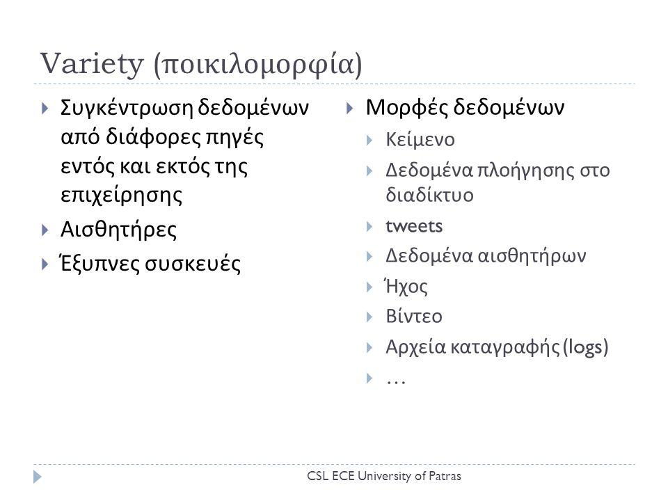 Variety ( ποικιλομορφία )  Συγκέντρωση δεδομένων από διάφορες πηγές εντός και εκτός της επιχείρησης  Αισθητήρες  Έξυπνες συσκευές  Μορφές δεδομένων  Κείμενο  Δεδομένα πλοήγησης στο διαδίκτυο  tweets  Δεδομένα αισθητήρων  Ήχος  Βίντεο  Αρχεία καταγραφής (logs)  … CSL ECE University of Patras