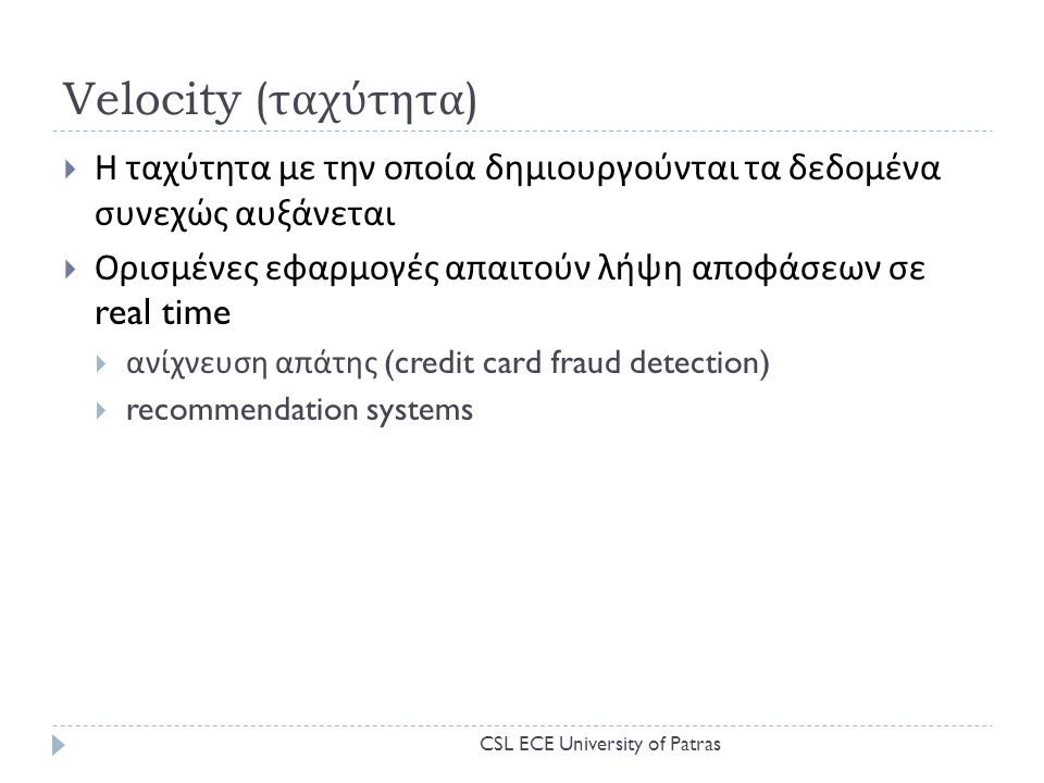 Velocity ( ταχύτητα )  Η ταχύτητα με την οποία δημιουργούνται τα δεδομένα συνεχώς αυξάνεται  Ορισμένες εφαρμογές απαιτούν λήψη αποφάσεων σε real time  ανίχνευση απάτης (credit card fraud detection)  recommendation systems CSL ECE University of Patras