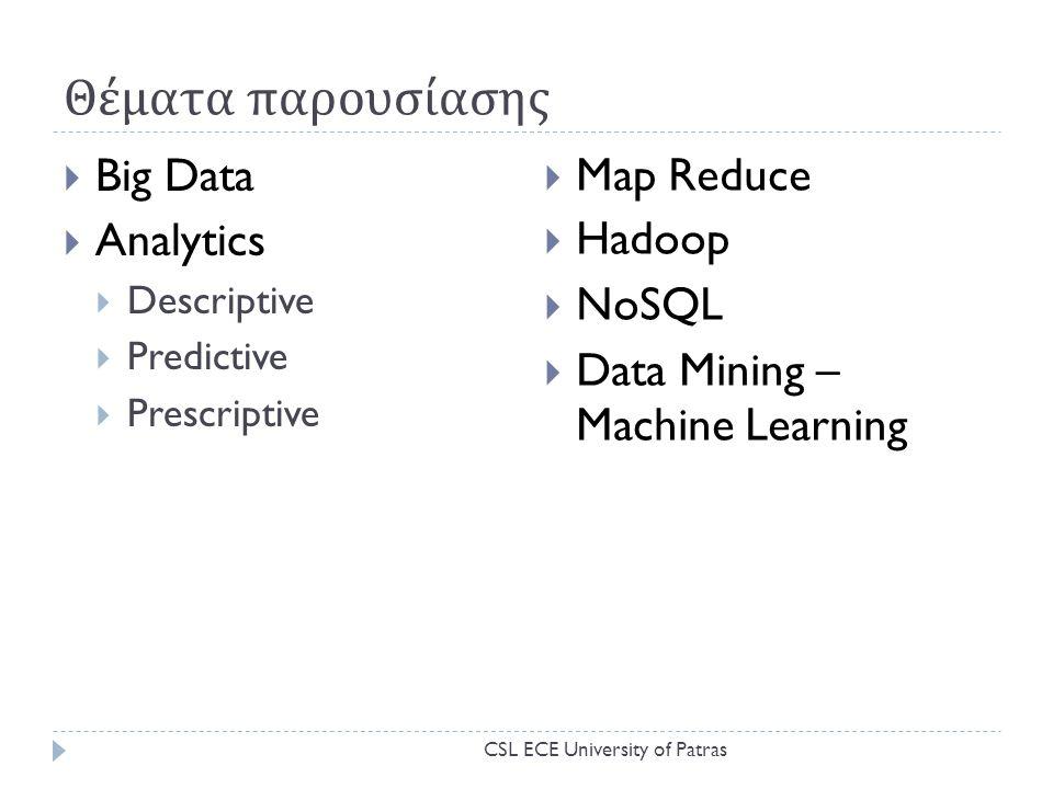 Θέματα παρουσίασης  Big Data  Analytics  Descriptive  Predictive  Prescriptive  Map Reduce  Hadoop  NoSQL  Data Mining – Machine Learning CSL ECE University of Patras