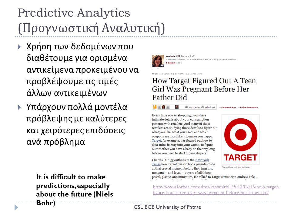 Predictive Analytics ( Προγνωστική Αναλυτική )  Χρήση των δεδομένων που διαθέτουμε για ορισμένα αντικείμενα προκειμένου να προβλέψουμε τις τιμές άλλων αντικειμένων  Υπάρχουν πολλά μοντέλα πρόβλεψης με καλύτερες και χειρότερες επιδόσεις ανά πρόβλημα It is difficult to make predictions, especially about the future (Niels Bohr) http://www.forbes.com/sites/kashmirhill/2012/02/16/how-target- figured-out-a-teen-girl-was-pregnant-before-her-father-did/ CSL ECE University of Patras